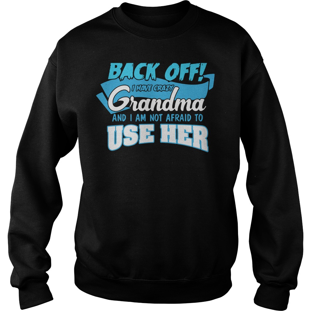 Back off I have crazy grandma and I am not Afraid to use her sweater shirt