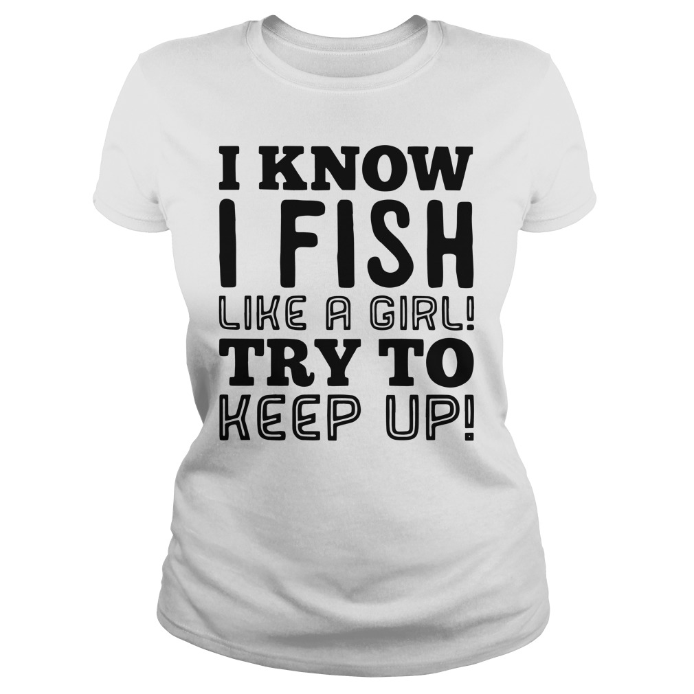 I know I fish like a girl try to keep up shirt