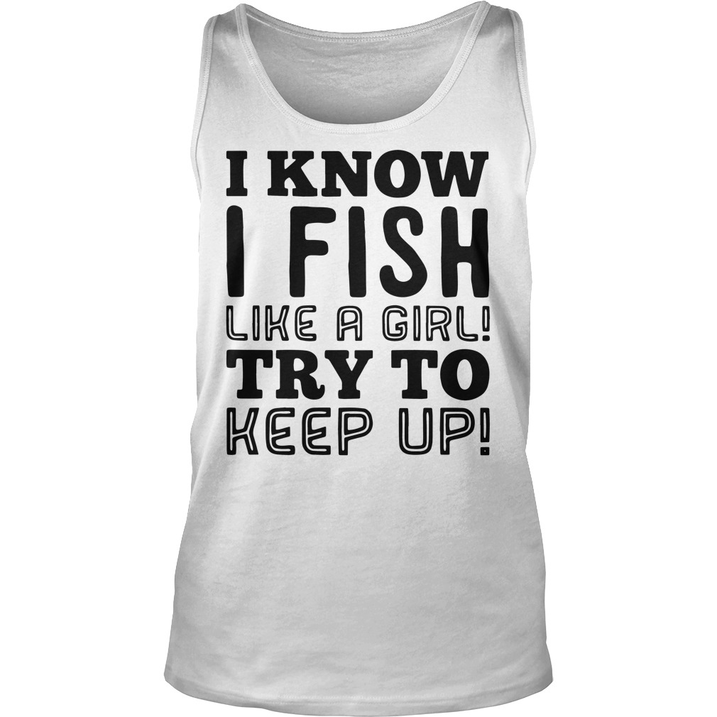 I know I fish like a girl try to keep up tank top