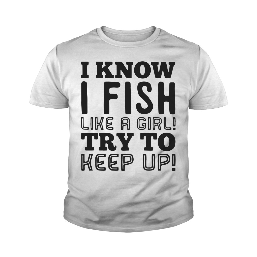 I know I fish like a girl try to keep up youth tee
