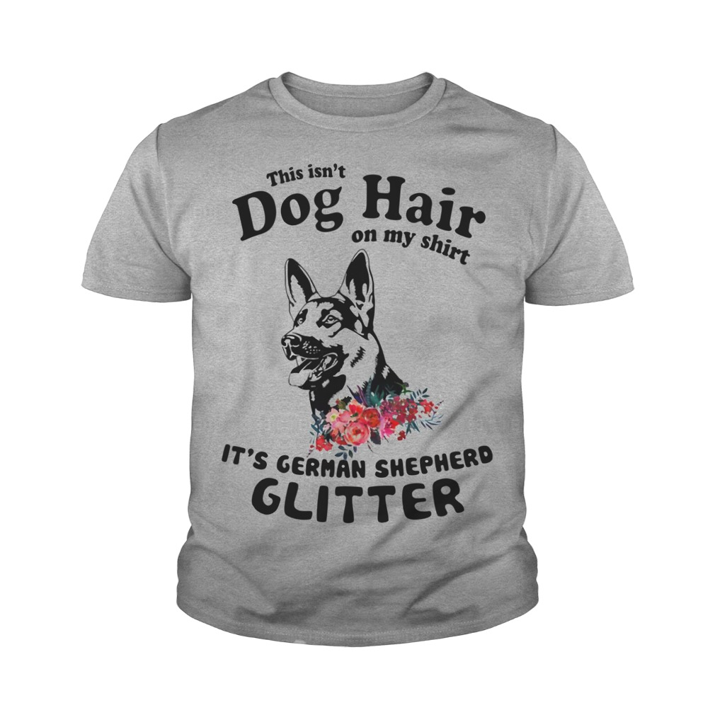 This isn't dog hair on my shirt It's german shepherd glitter youth tee
