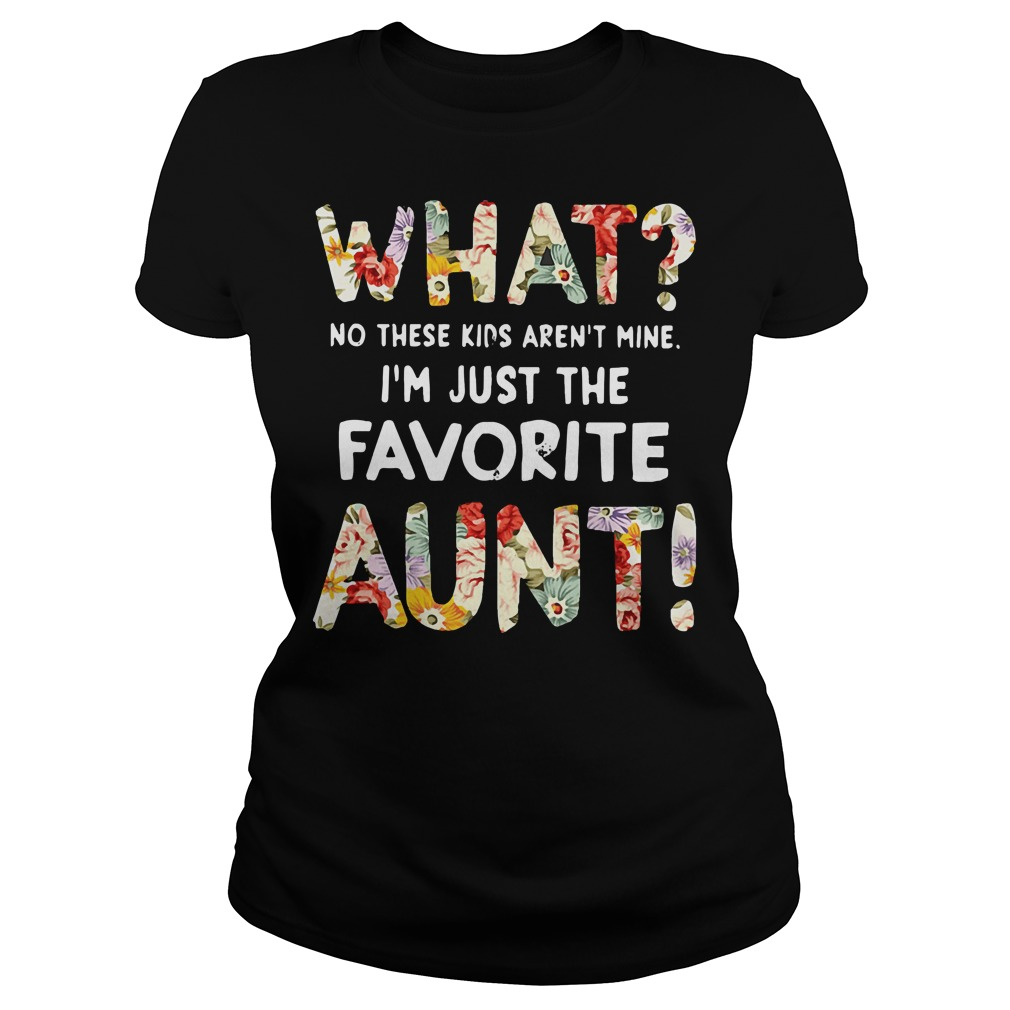 What no these kids aren't mine I'm just the favorite aunt shirt What no these kids aren't mine I'm just the favorite aunt