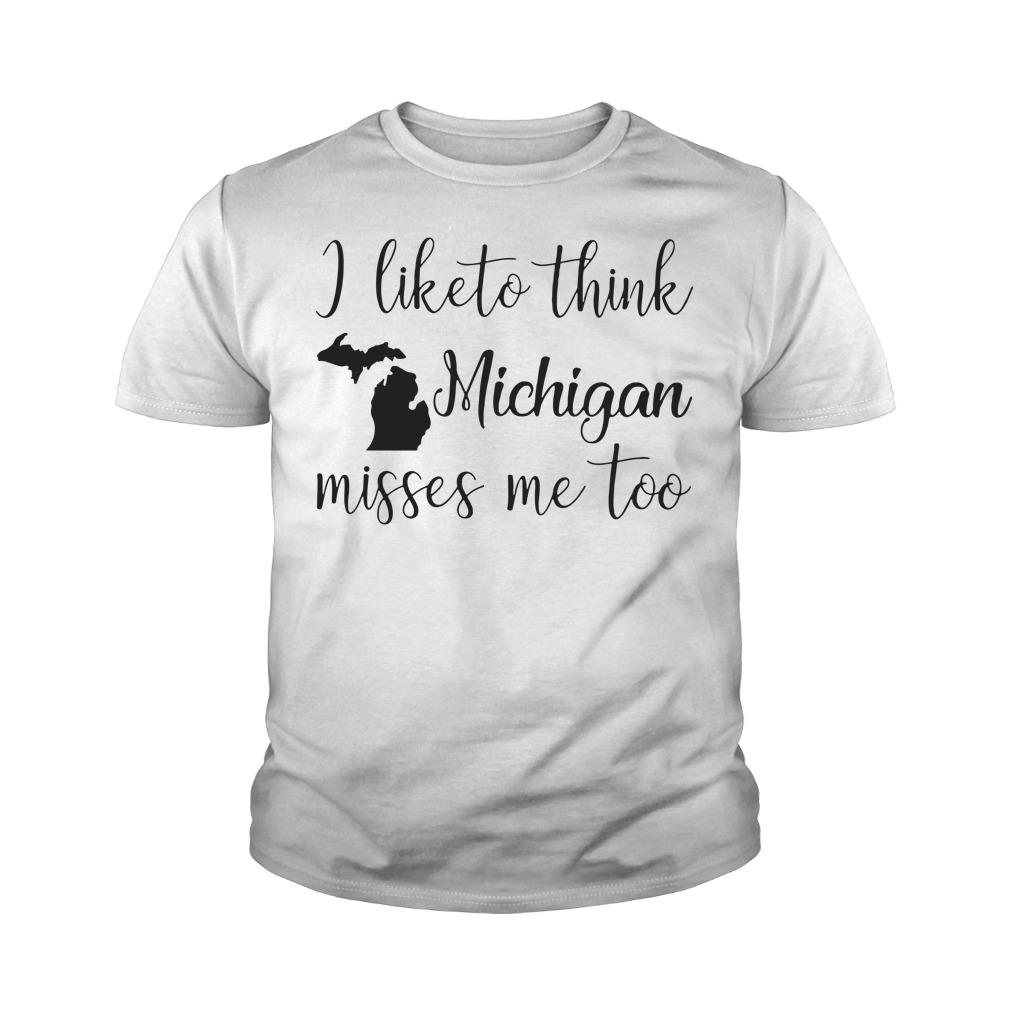I like to think Michigan misses me too Youth shirt