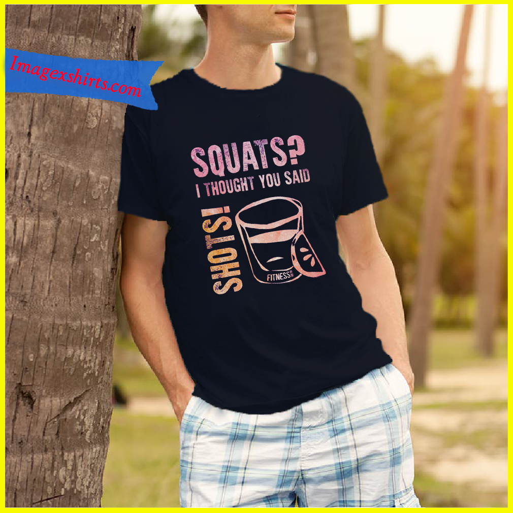 Squats I thought you said shots shirt