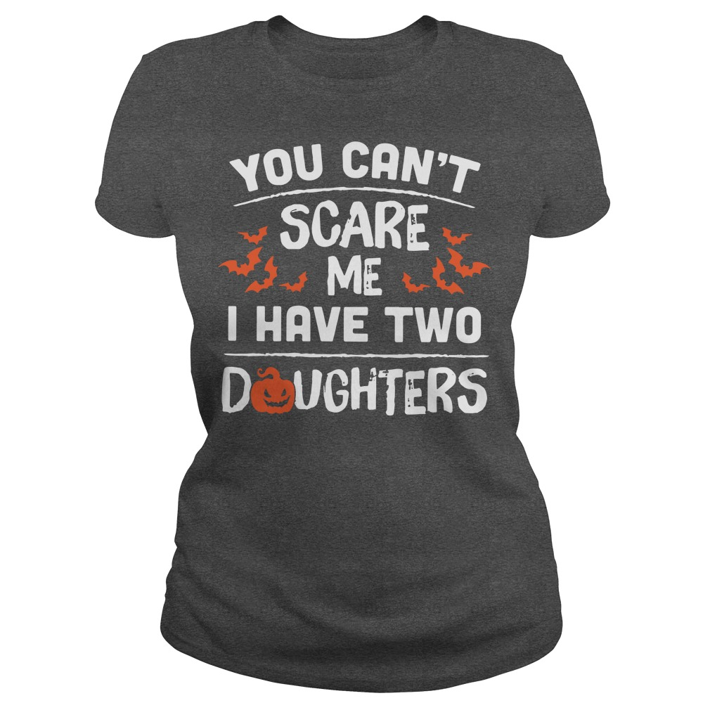 You can't scare me I have two daughters Halloween Ladies t-shirt
