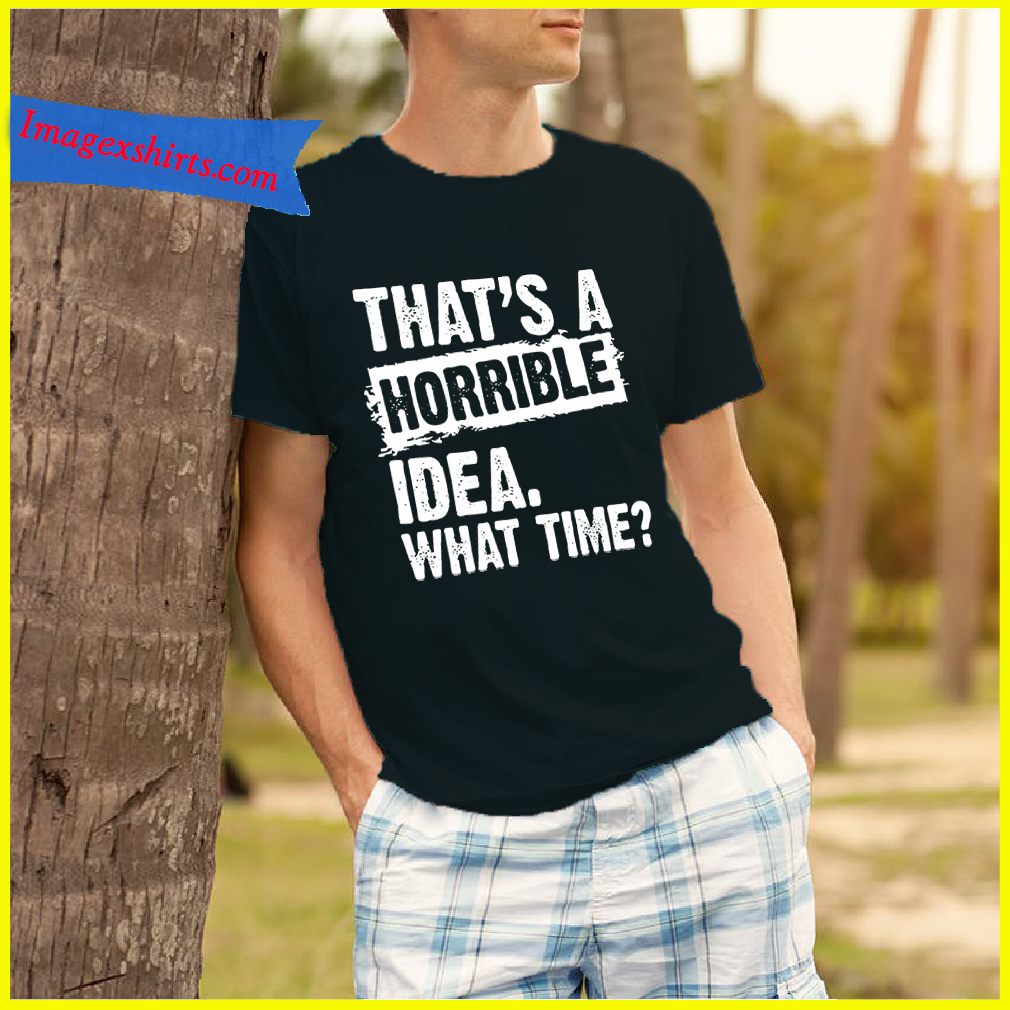 That's a horrible idea what time shirt-Limitededition