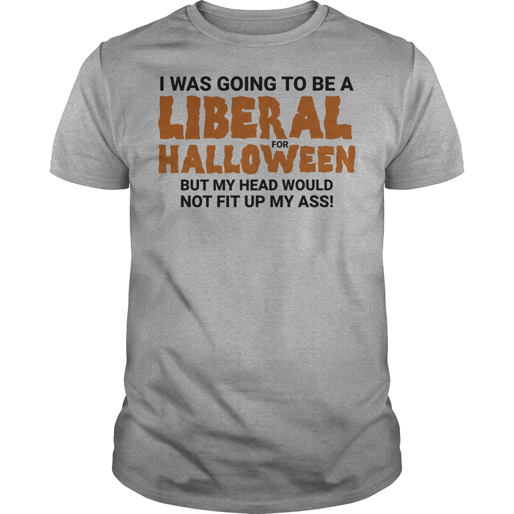 I-was-going-to-be-a-liberal-for-halloween-but-my-head-would-not-fit-up-my-ass-shirt
