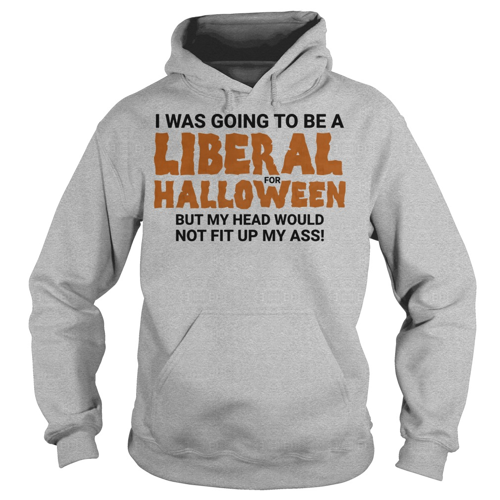 I was going to be a liberal for halloween but my head would not fit up my ass Hoodie