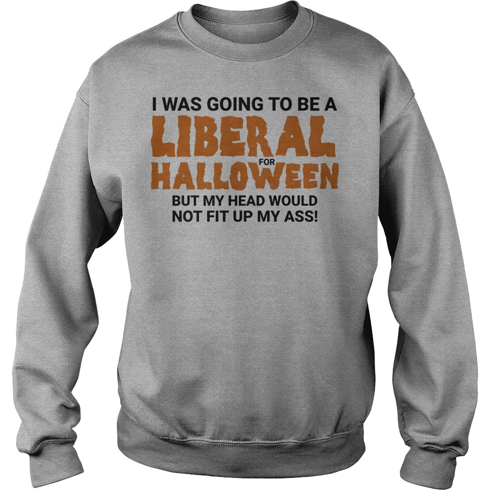 I was going to be a liberal for halloween but my head would not fit up my ass Sweater