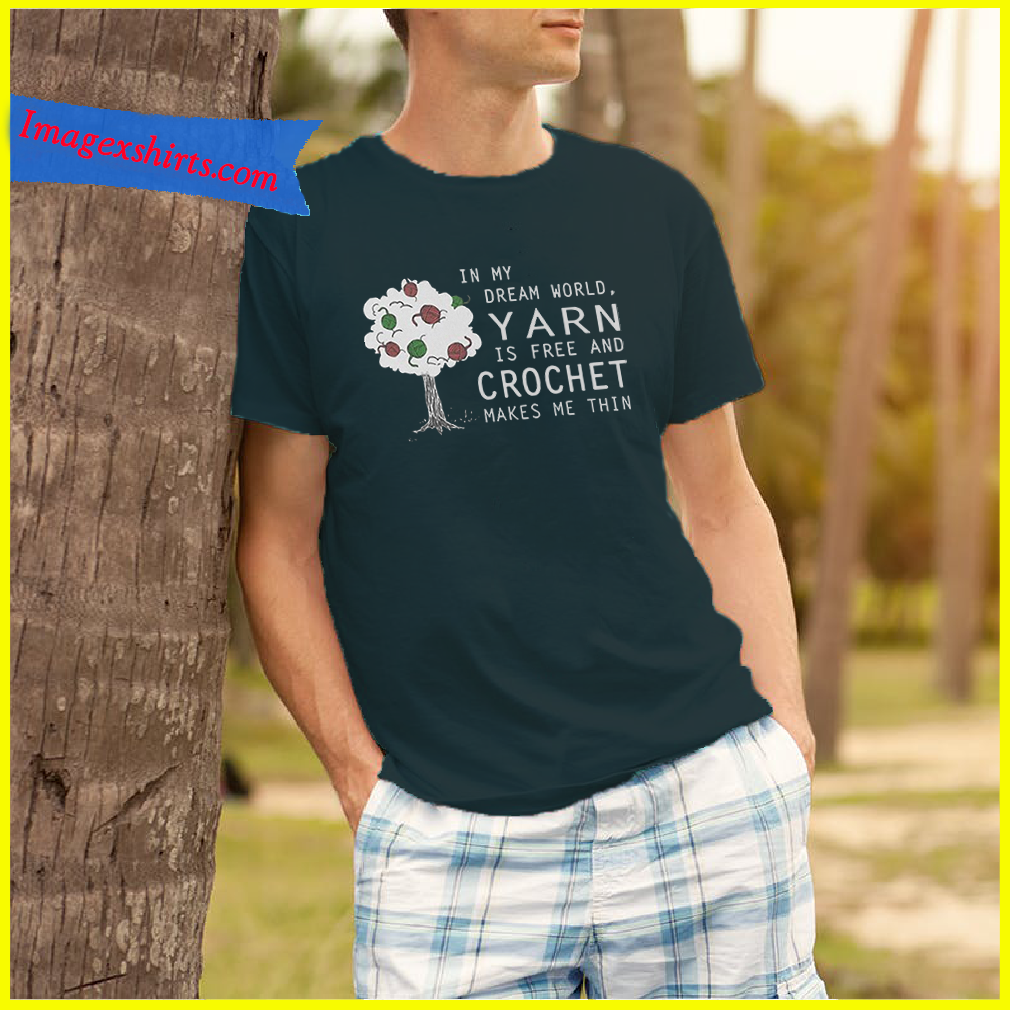 In my dream world yarn is free and crochet makes me thin shirt