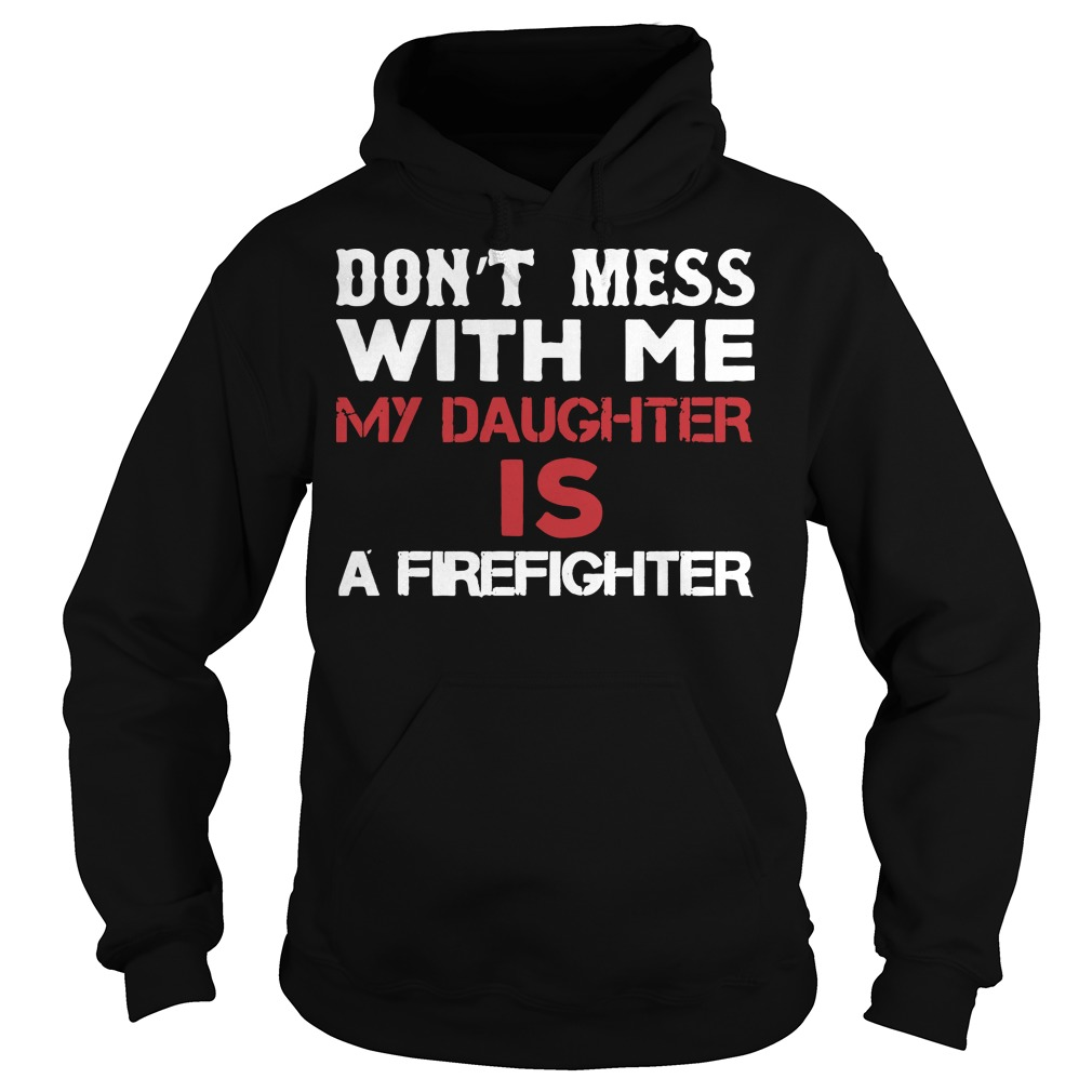 Don't mess with me my daughter is a firefighter Hoodie