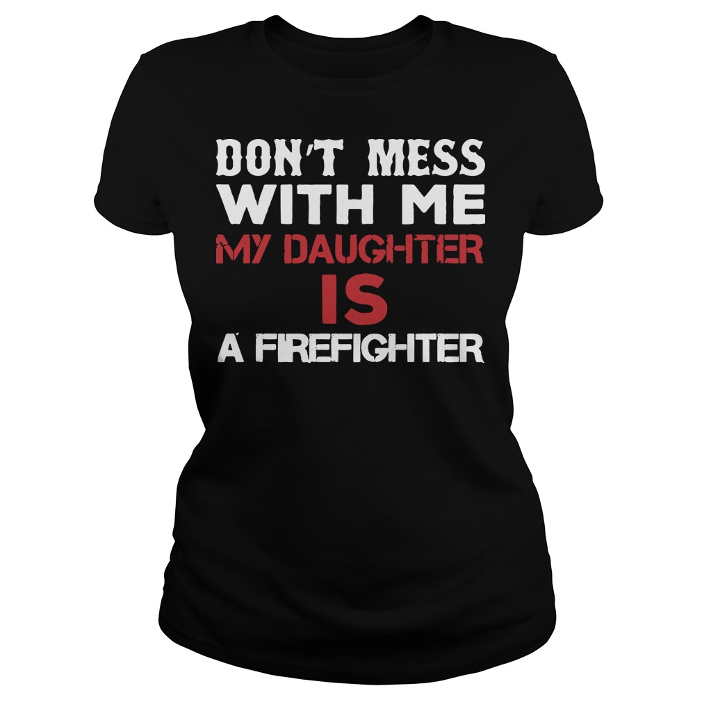 Don't mess with me my daughter is a firefighter Ladies t-shirt