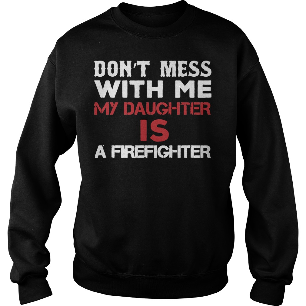 Don't mess with me my daughter is a firefighter Sweater