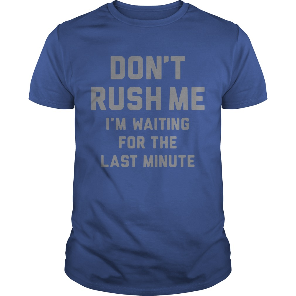Don't rush me I'm waiting for the last minute Guys t-shirt