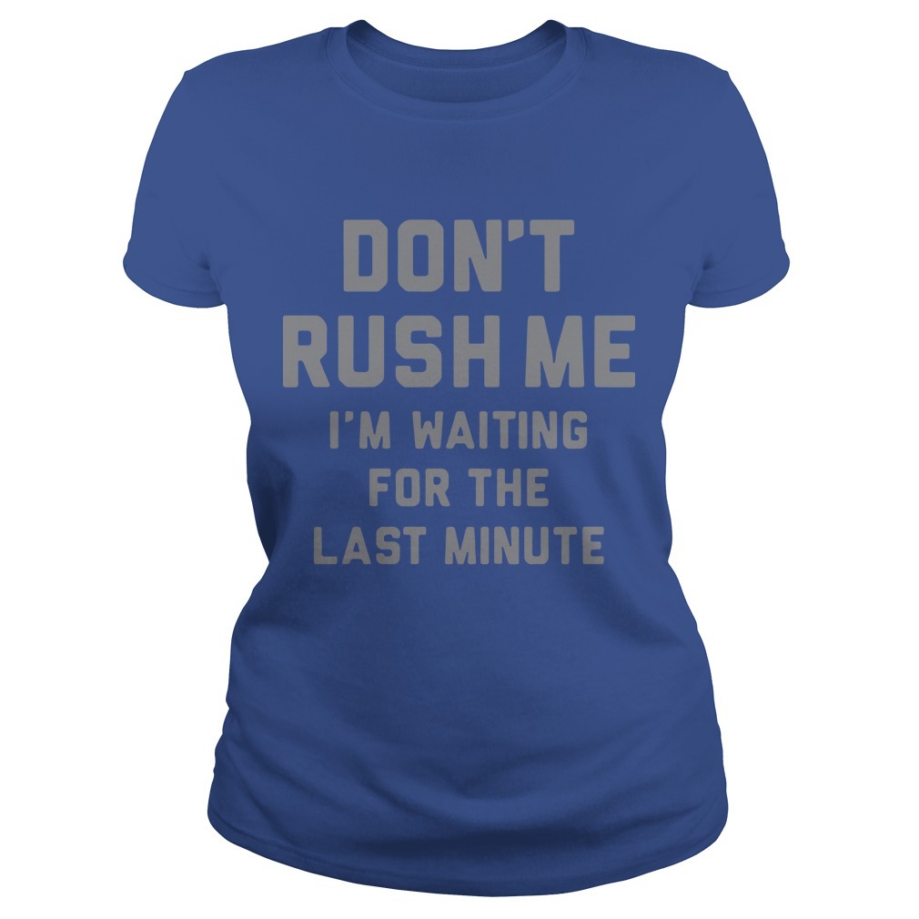 Don't rush me I'm waiting for the last minute Ladies t-shirt