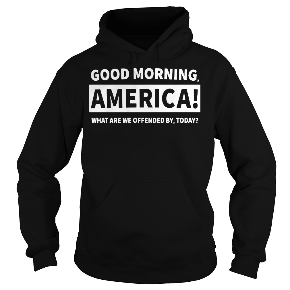 Good morning America what are we offended by today Hoodie