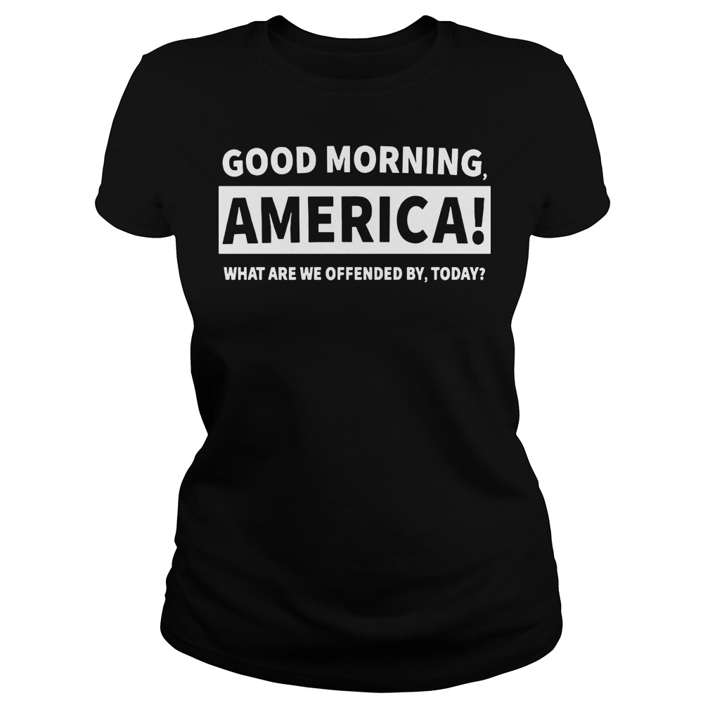 Good morning America what are we offended by today Ladies t-shirt