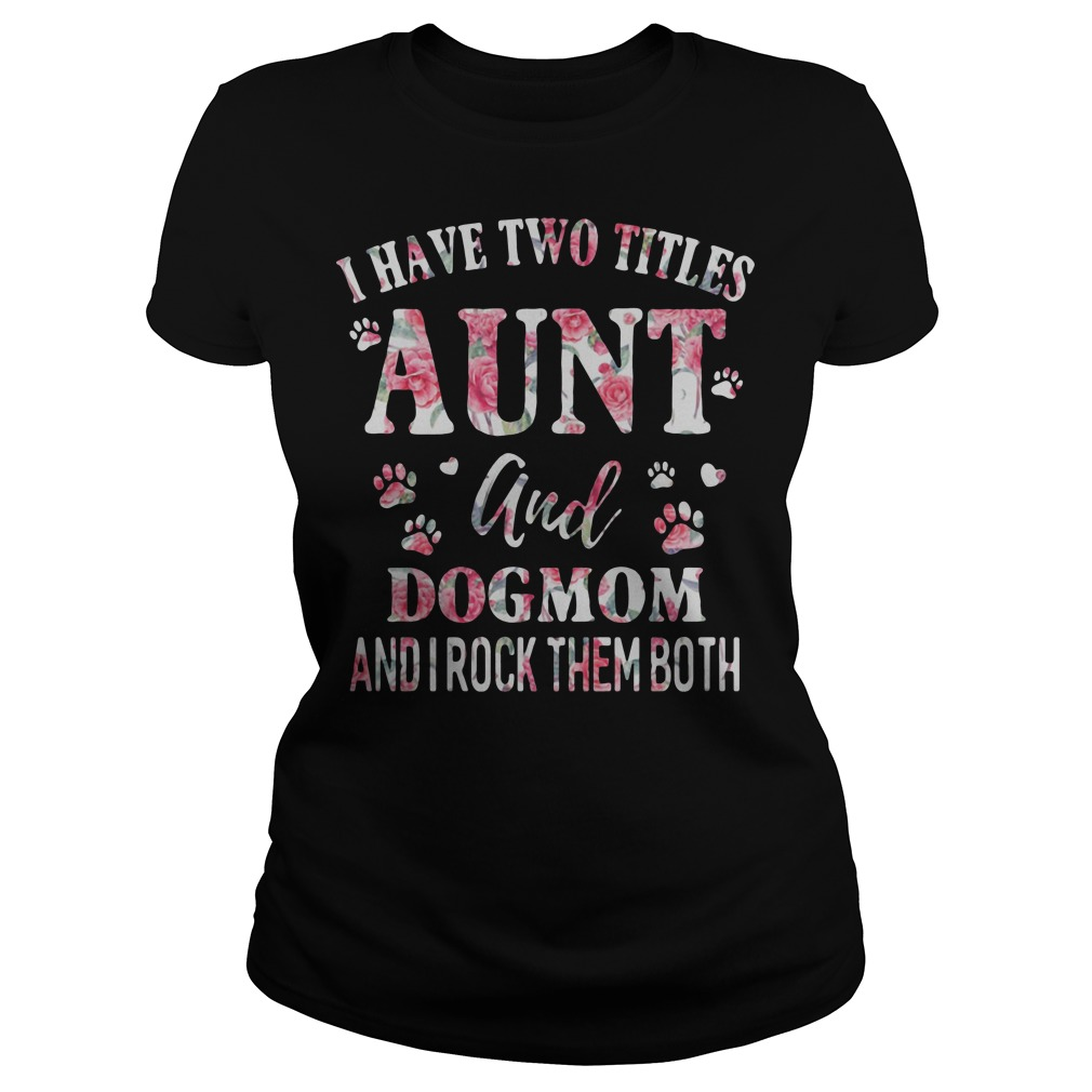 I have two titles aunt and dogmom and I rock them both Ladies t-shirt