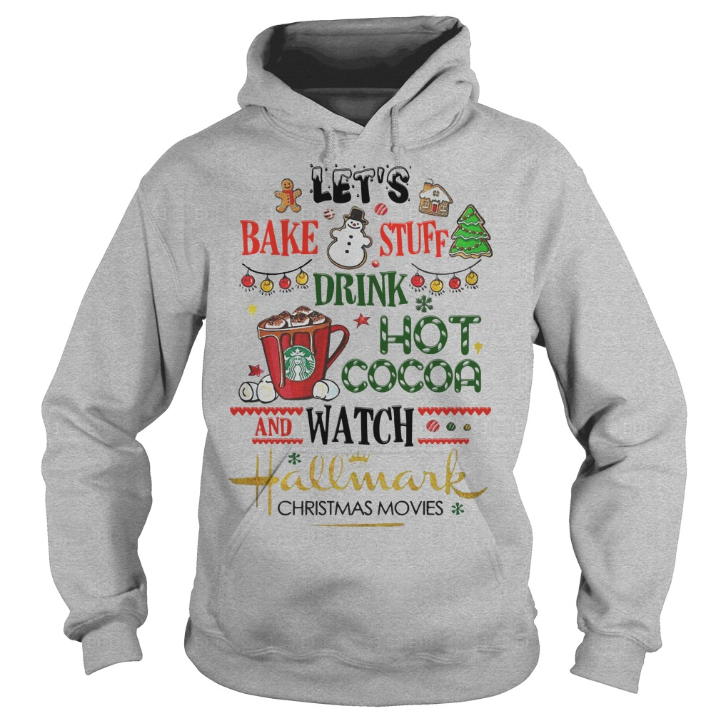 lets bake stuff drink hot cocoa and watch hallmark christmas movies hoodie - Watch Hallmark Christmas Movies