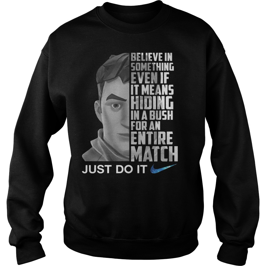 Nike just do it fortnite believe in something even if it means hiding in A bush for an entire match Sweater