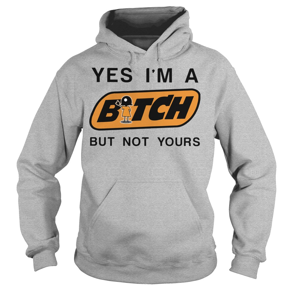 Yes I'm a bitch butnot yours Hoodie
