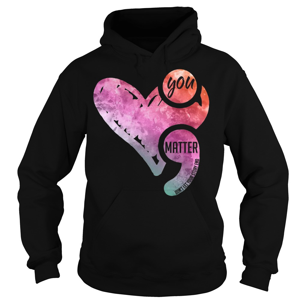 You matter don't let your story end semicolon awareness Hoodie