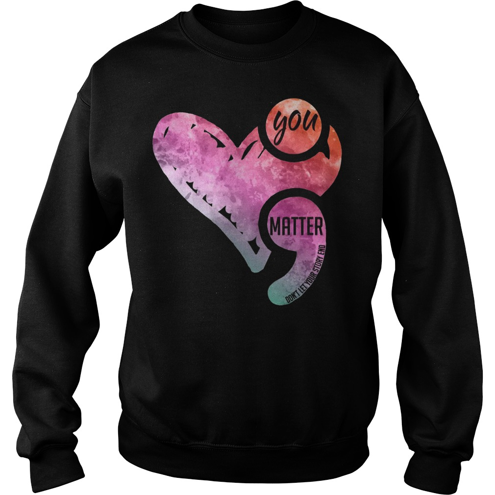 You matter don't let your story end semicolon awareness Sweater