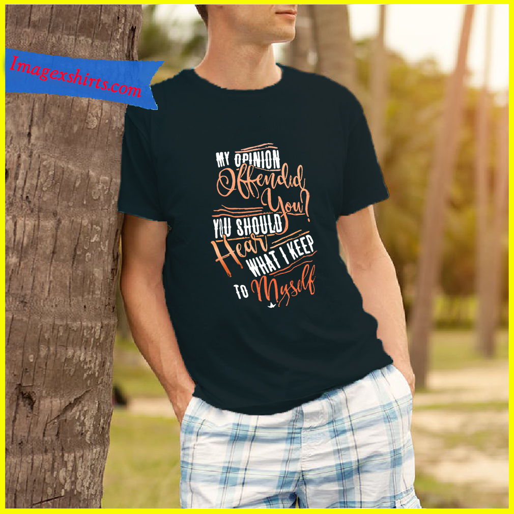 336698a4a My opinion offended you should hear what I keep to myself shirt ...
