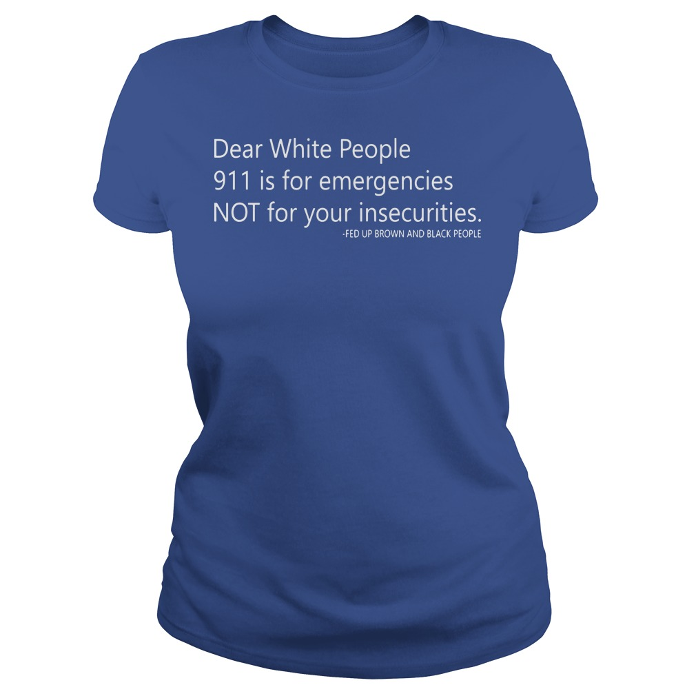 Dear white people 911 is for emergencies not for your insecurities Ladies t-shirt