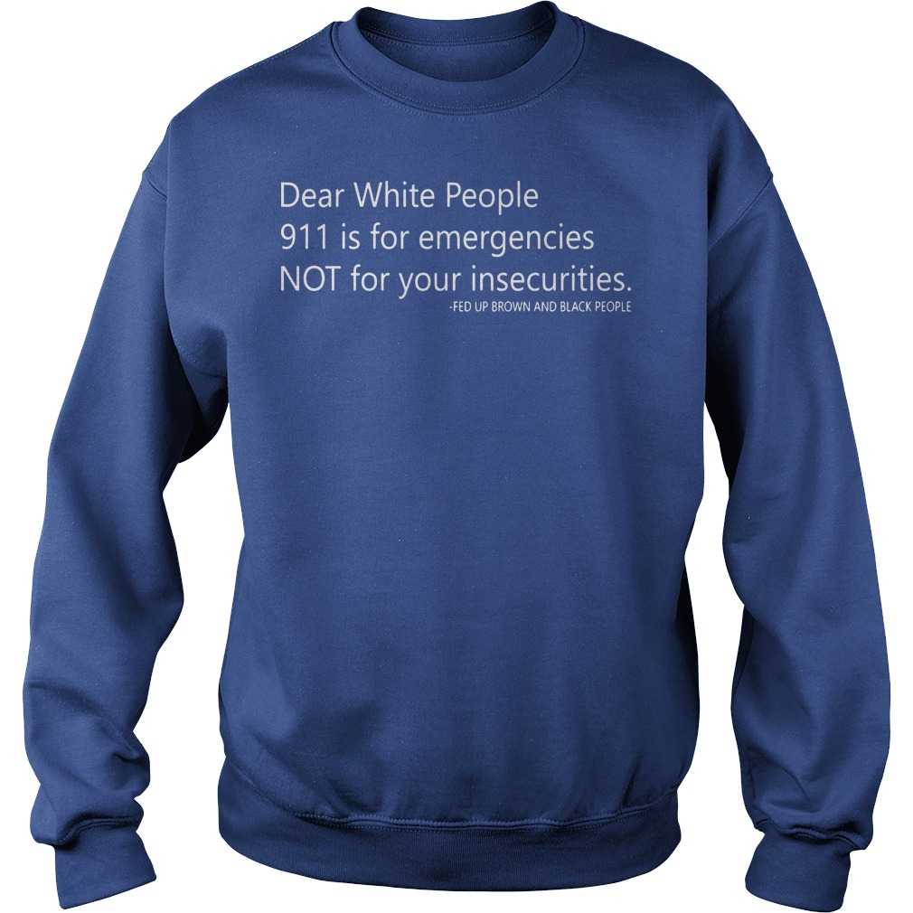 Dear white people 911 is for emergencies not for your insecurities Sweater