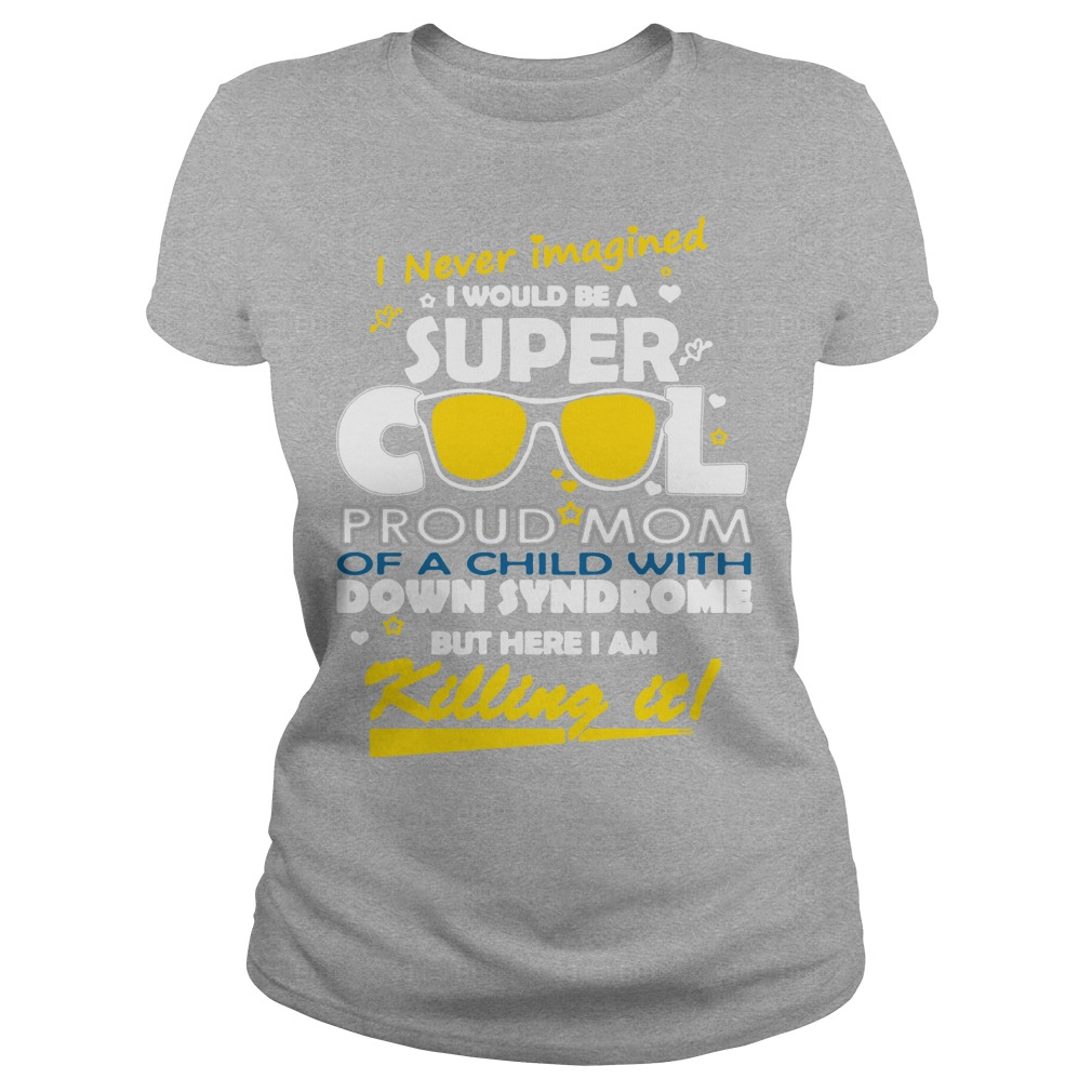 I never imagined I would be a super cool proud mom of a child with down syndrome Ladies t-shirt