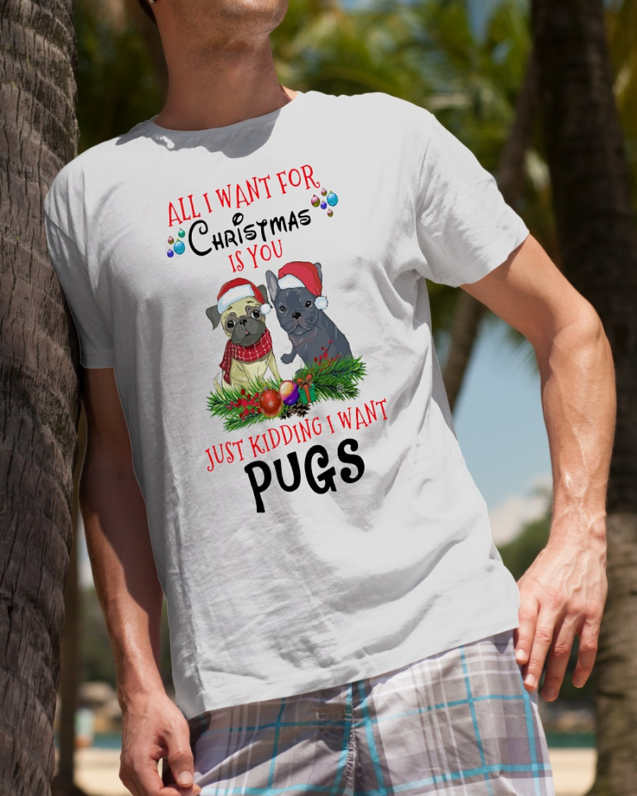 All I want for Christmas is you just kidding I want pugs shirt