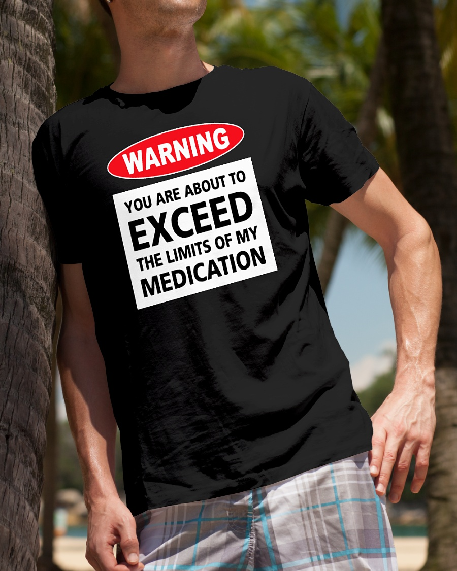 Warning you are about to exceed the limits of my medication shirt