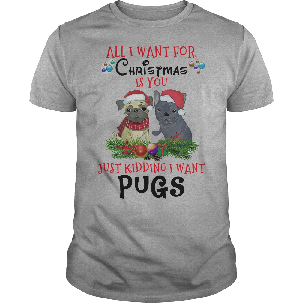 All I want for Christmas is you just kidding I want pugs Guys t-shirt