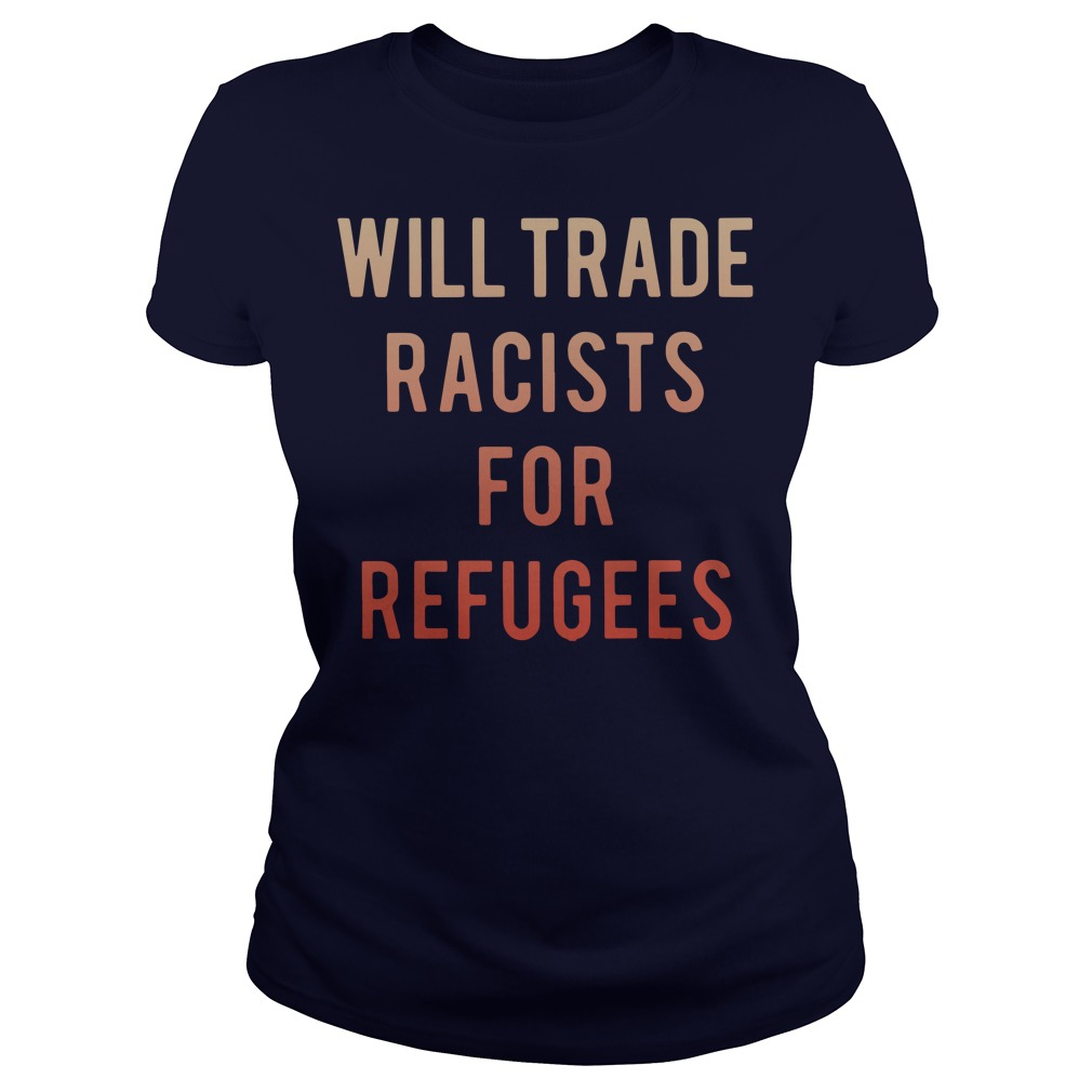 Will trade racists for refugees Ladies t-shirt