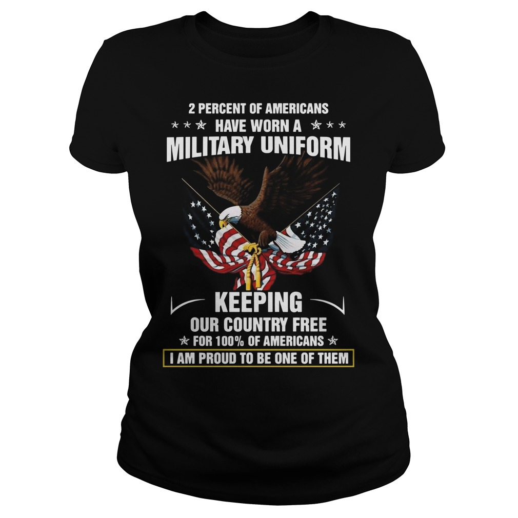 2 percent of americans have worn a military uniform keeping our country free Ladies t-shirt