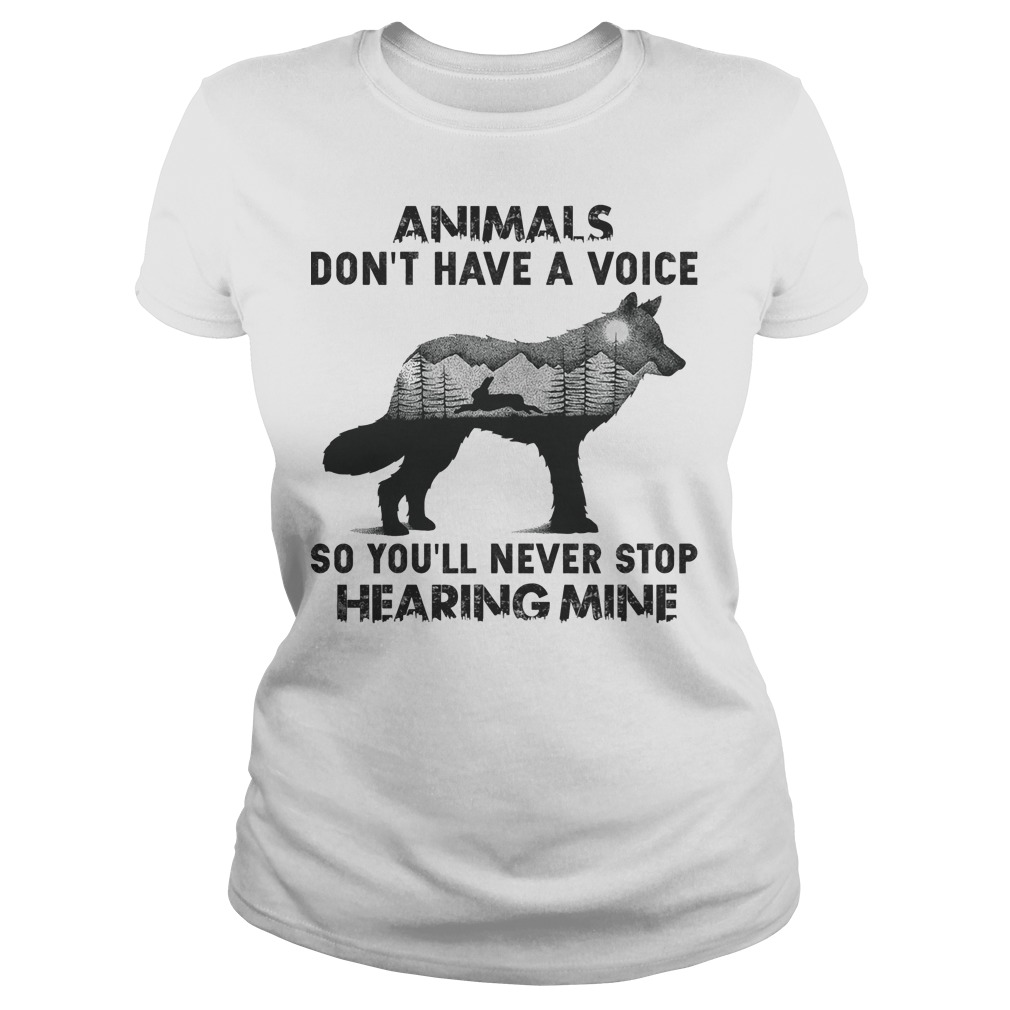 Animals don't have a voice so you'll never stop hearing mine Ladies t-shirt