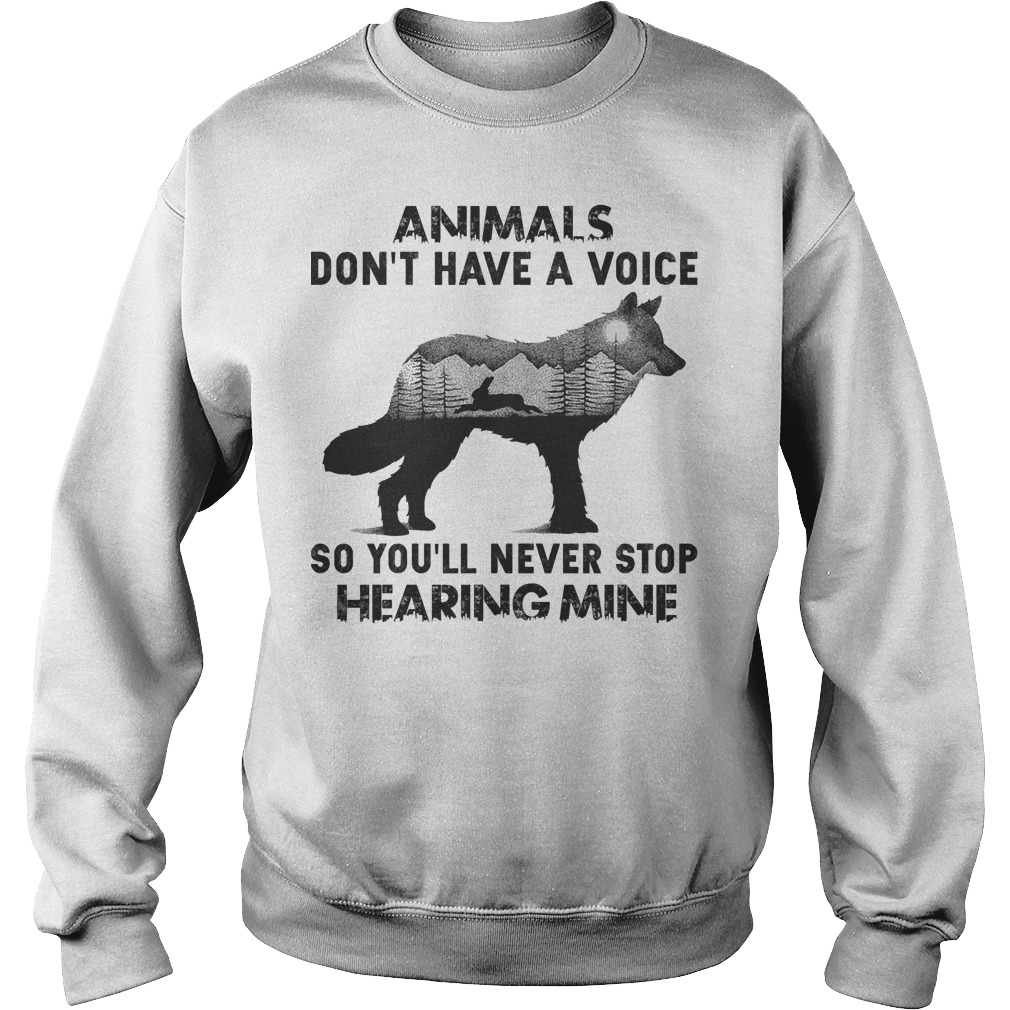 Animals don't have a voice so you'll never stop hearing mine Sweater