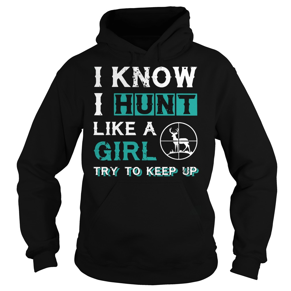 I know I hunt like a girl try to keep up Hoodie