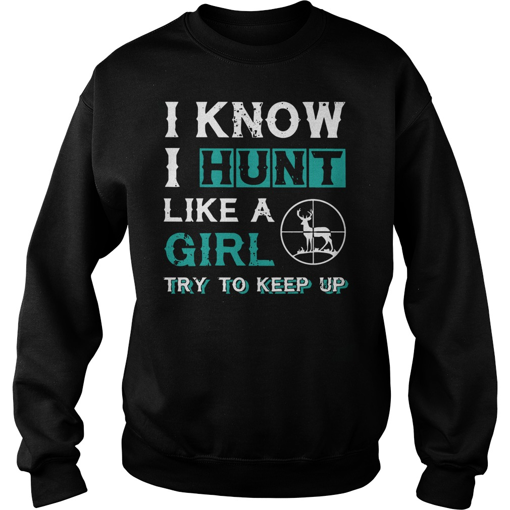 I know I hunt like a girl try to keep up Sweater