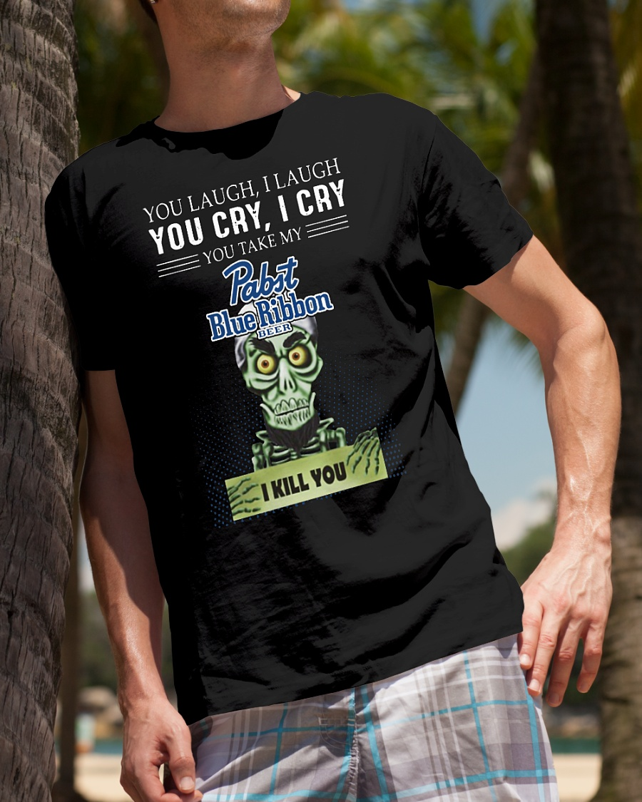 You laugh I laugh you cry I cry you take my rabit blue ribbon beer I kill you shirt