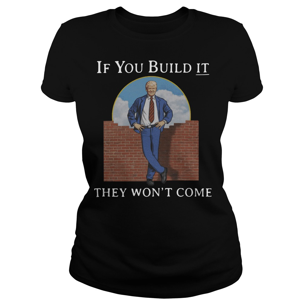 Donald Trump if you build it they won't come Ladies t-shirt