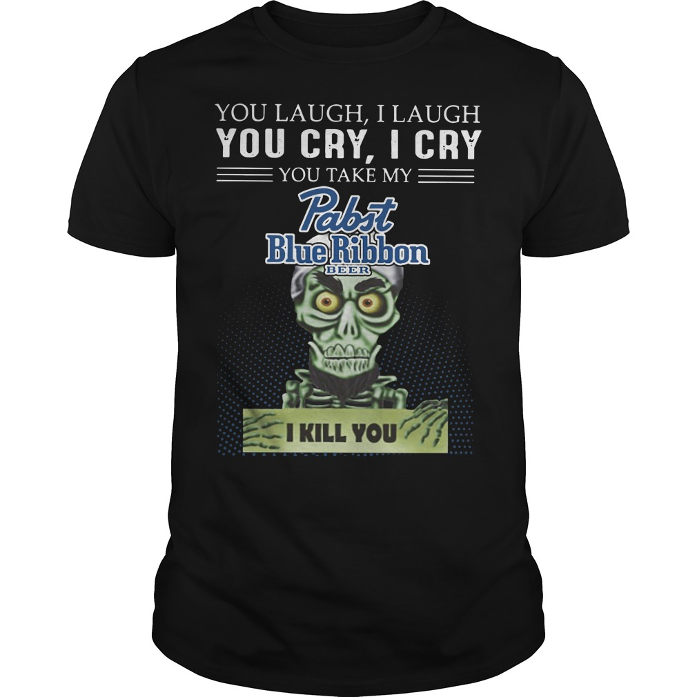 You laugh I laugh you cry I cry you take my rabit blue ribbon beer I kill you Guys t-shirt
