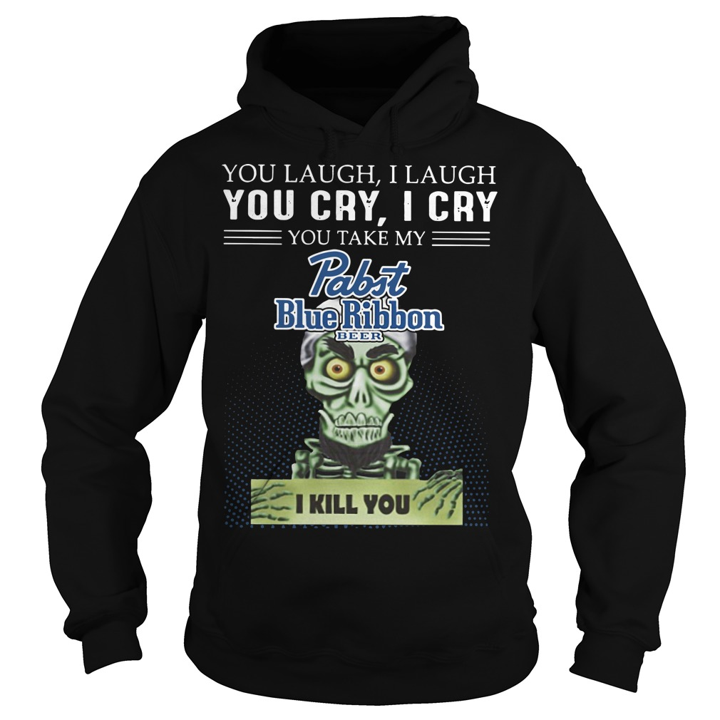 You laugh I laugh you cry I cry you take my rabit blue ribbon beer I kill you Hoodie