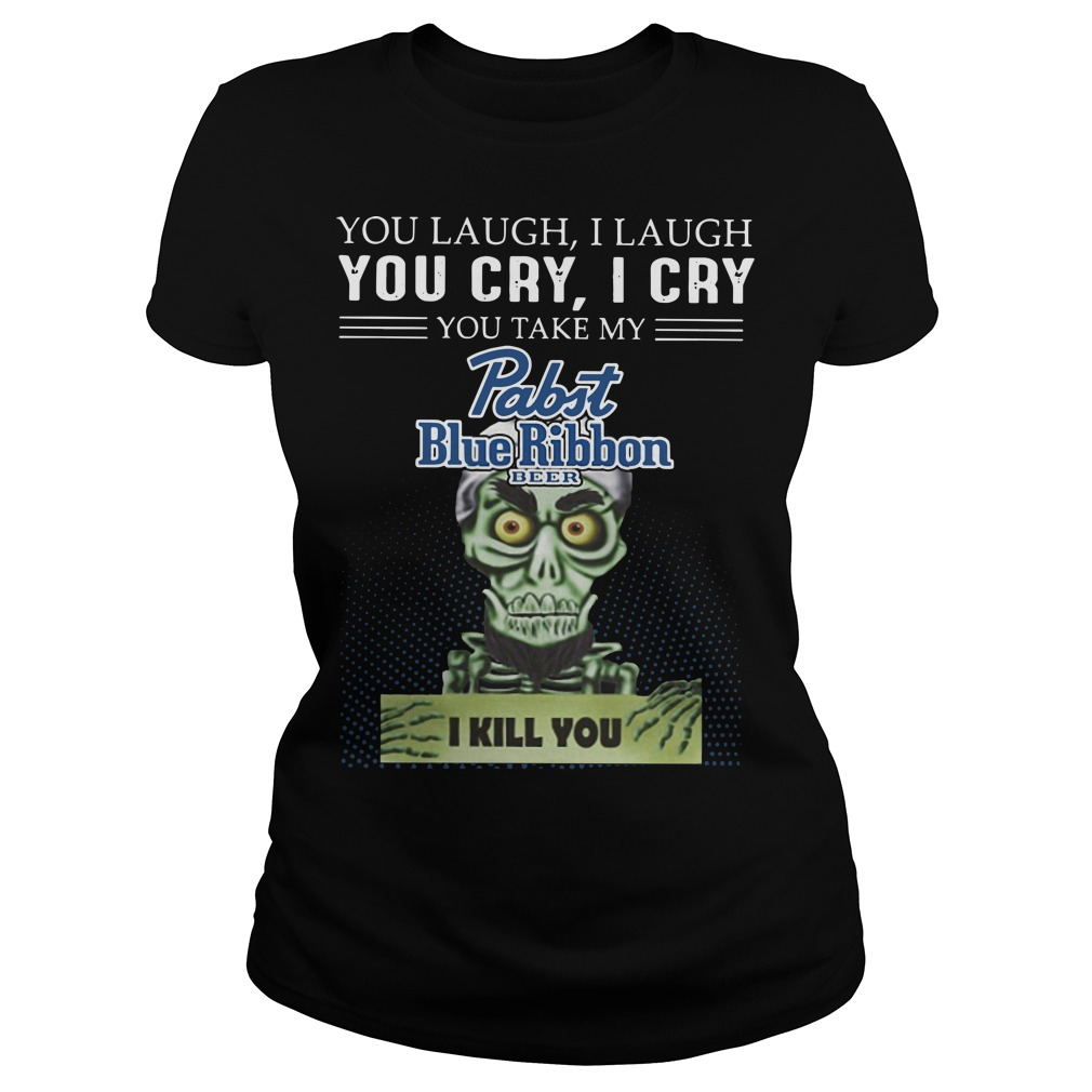 You laugh I laugh you cry I cry you take my rabit blue ribbon beer I kill you Ladies t-shirt
