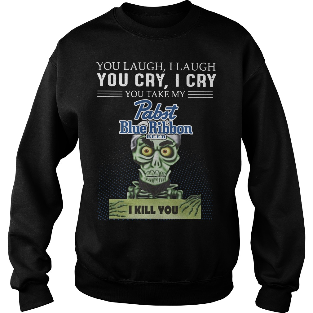 You laugh I laugh you cry I cry you take my rabit blue ribbon beer I kill you Sweater