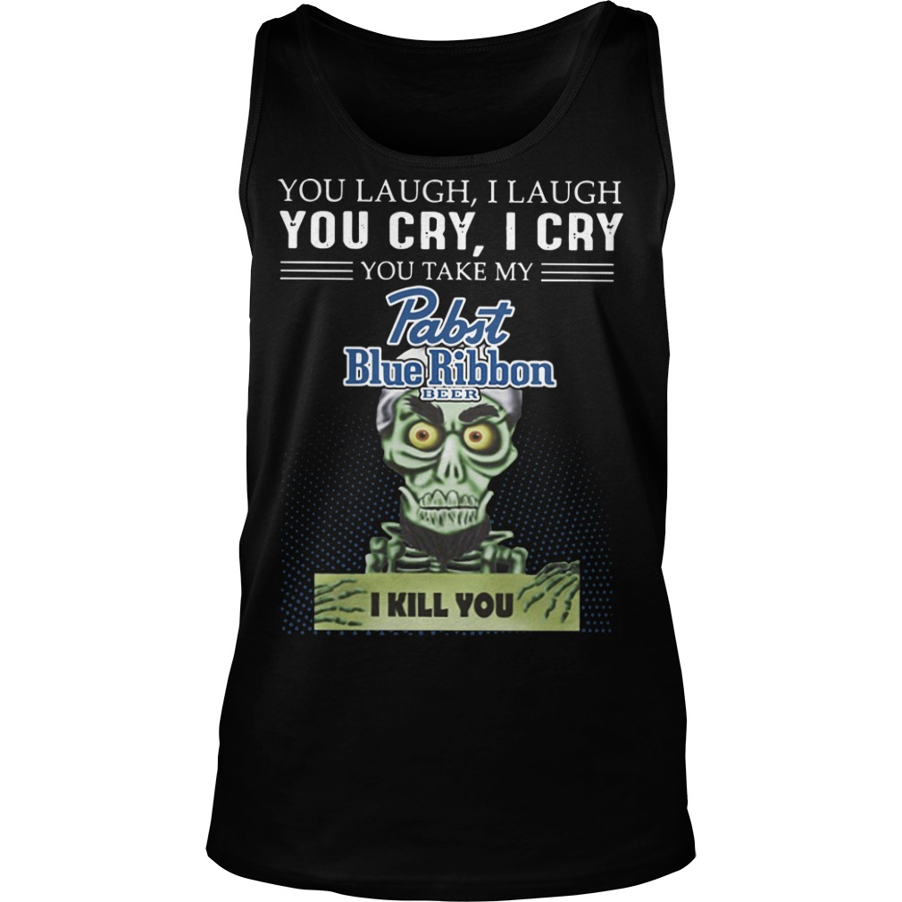 You laugh I laugh you cry I cry you take my rabit blue ribbon beer I kill you Tank top