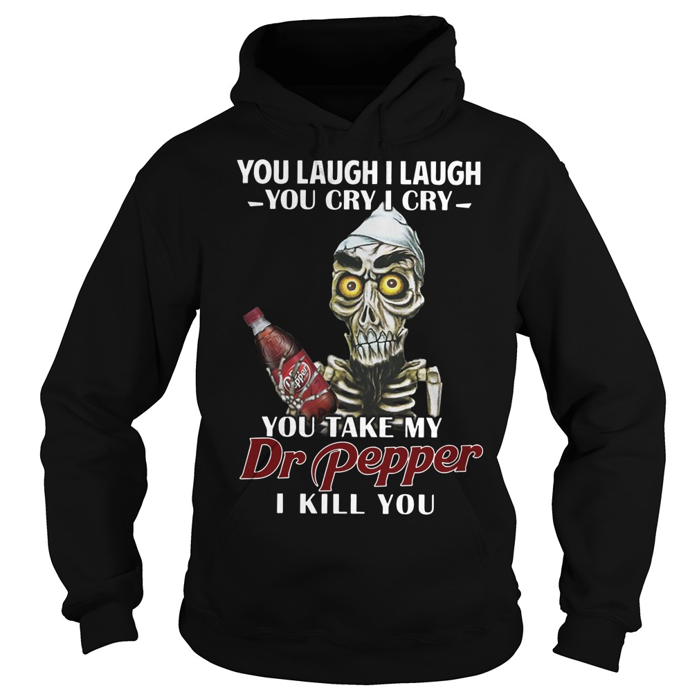 Skull you laugh I laugh you cry I cry you take my Dr pepper I kill you Hoodie