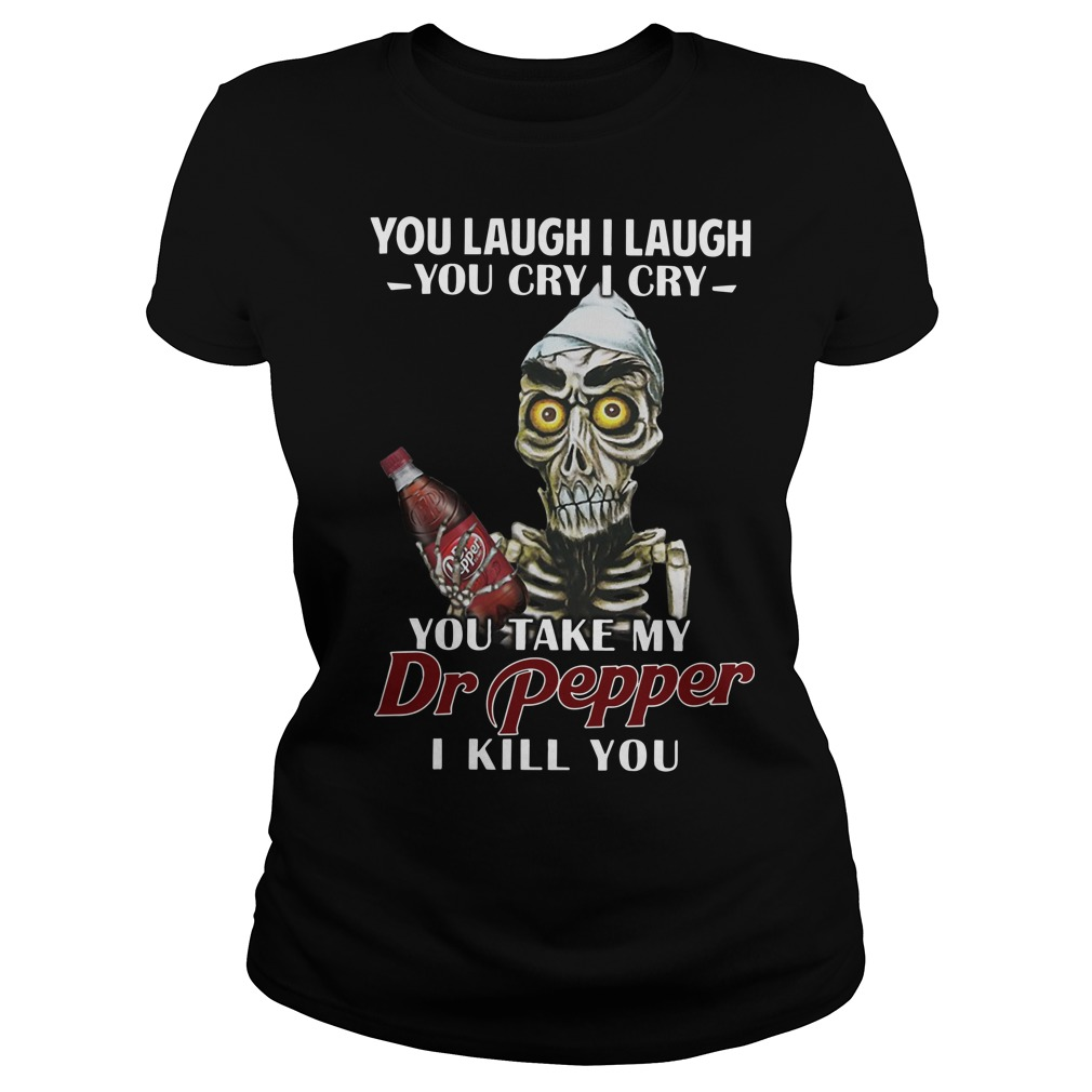 Skull you laugh I laugh you cry I cry you take my Dr pepper I kill you Ladies t-shirt