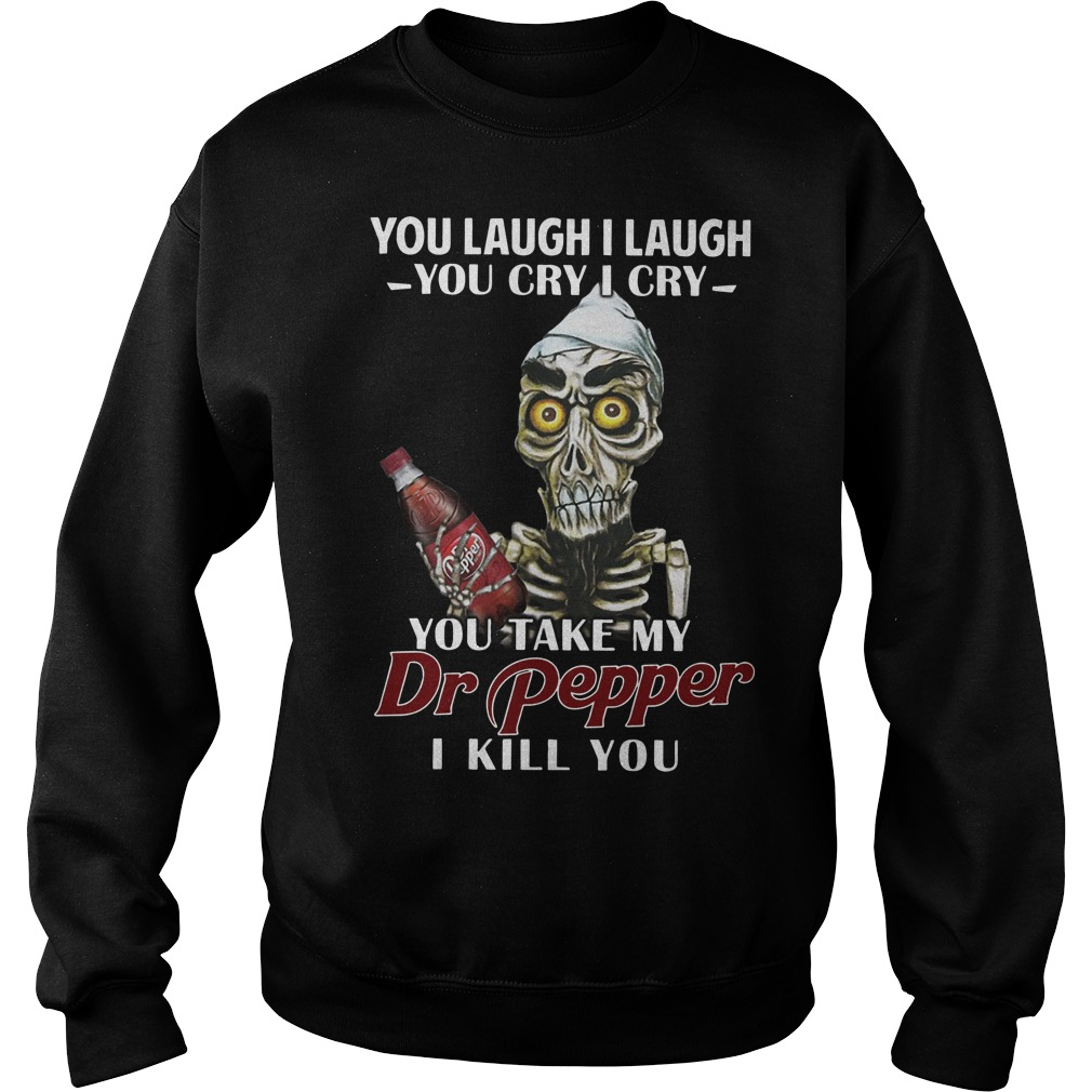 Skull you laugh I laugh you cry I cry you take my Dr pepper I kill you Sweater